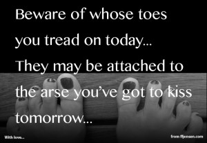 Beware of whose toes you tread on today...